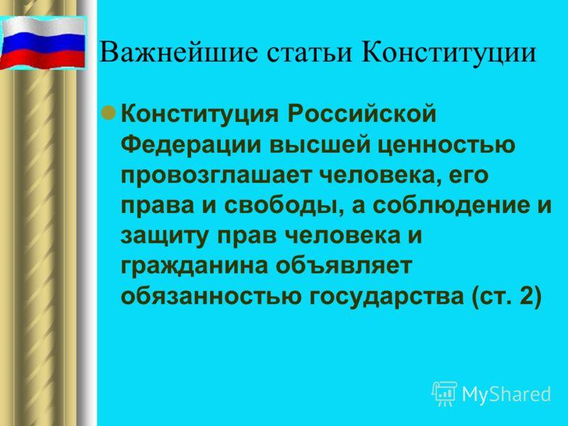 Важнейшие статьи Конституции Конституция Российской Федерации высшей ценностью провозглашает человека, его права и свободы, а соблюдение и защиту прав человека и гражданина объявляет обязанностью государства (ст. 2)