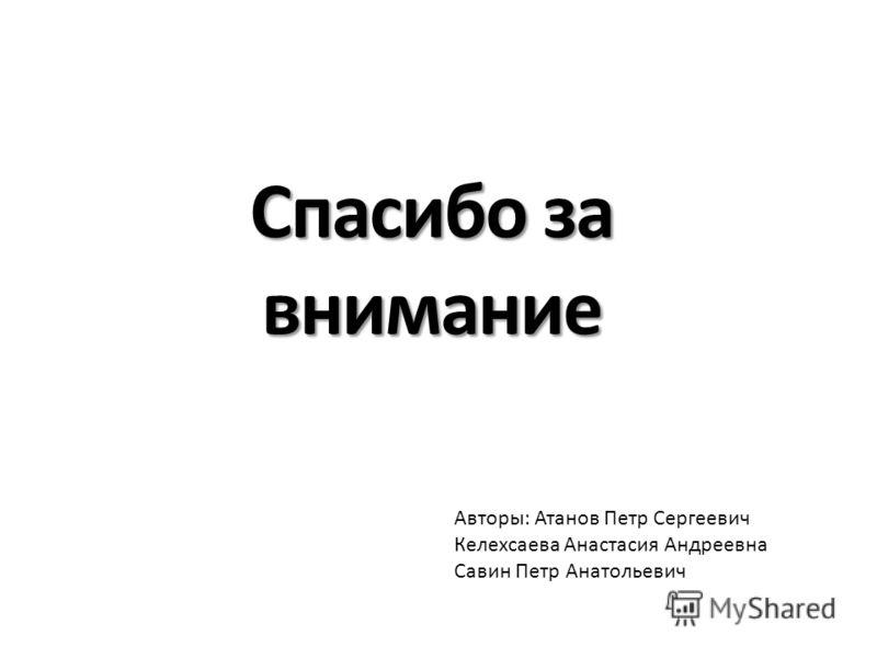 Спасибо за внимание Авторы: Атанов Петр Сергеевич Келехсаева Анастасия Андреевна Савин Петр Анатольевич