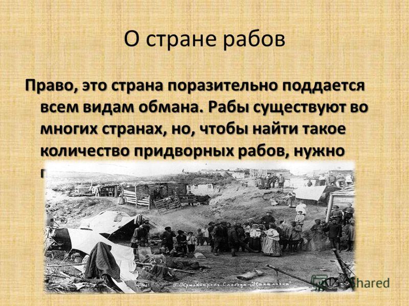 О стране рабов Право, это страна поразительно поддается всем видам обмана. Рабы существуют во многих странах, но, чтобы найти такое количество придворных рабов, нужно приехать в Россию.