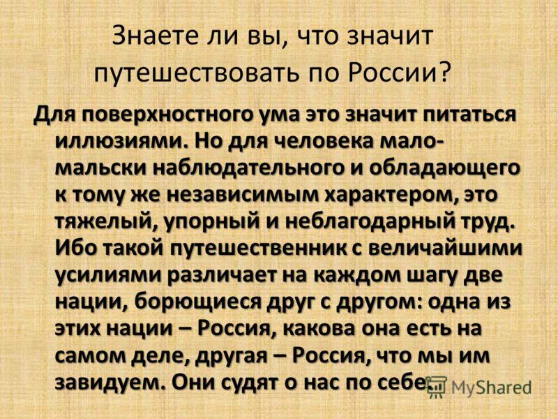 Знаете ли вы, что значит путешествовать по России? Для поверхностного ума это значит питаться иллюзиями. Но для человека мало- мальски наблюдательного и обладающего к тому же независимым характером, это тяжелый, упорный и неблагодарный труд. Ибо тако