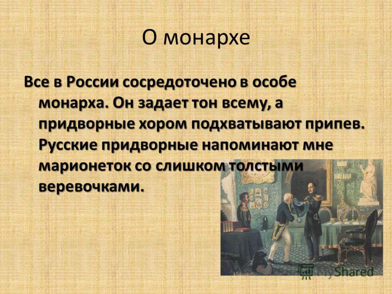 О монархе Все в России сосредоточено в особе монарха. Он задает тон всему, а придворные хором подхватывают припев. Русские придворные напоминают мне марионеток со слишком толстыми веревочками.