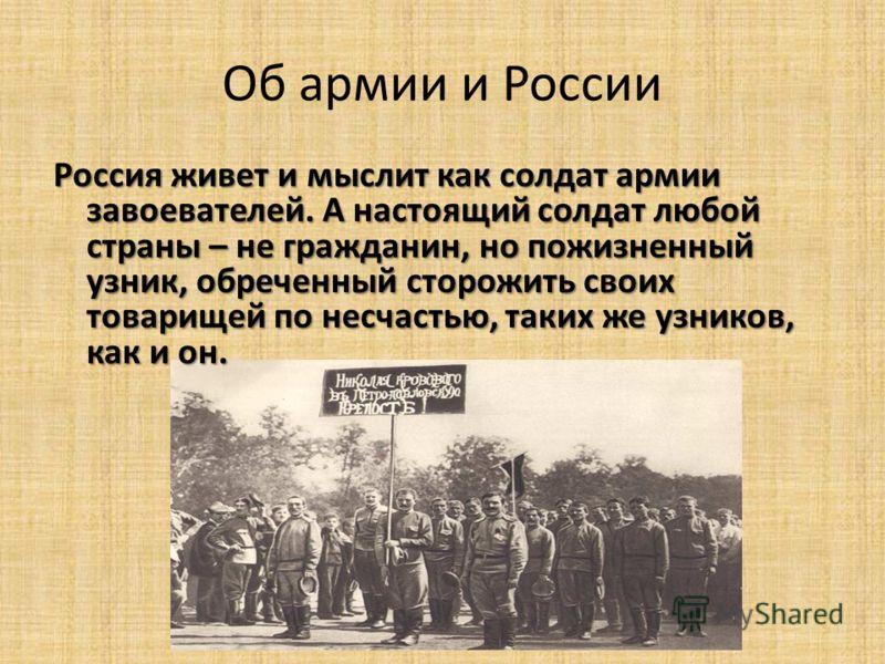 Об армии и России Россия живет и мыслит как солдат армии завоевателей. А настоящий солдат любой страны – не гражданин, но пожизненный узник, обреченный сторожить своих товарищей по несчастью, таких же узников, как и он.