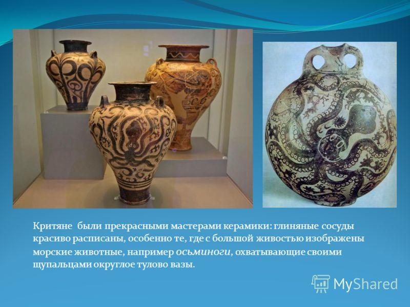 Критяне были прекрасными мастерами керамики: глиняные сосуды красиво расписаны, особенно те, где с большой живостью изображены морские животные, например осьминоги, охватывающие своими щупальцами округлое тулово вазы.
