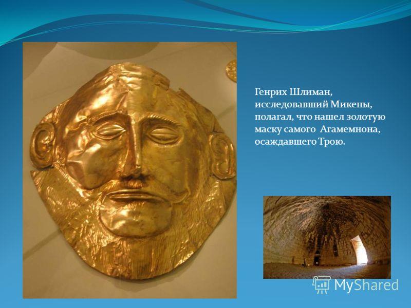 Генрих Шлиман, исследовавший Микены, полагал, что нашел золотую маску самого Агамемнона, осаждавшего Трою.