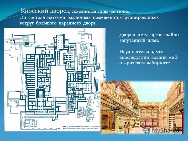 Кносский дворец сохранился лишь частично. Он состоял из сотен различных помещений, сгруппированных вокруг большого парадного двора. Дворец имел чрезвычайно запутанный план. Неудивительно, что впоследствии возник миф о критском лабиринте.
