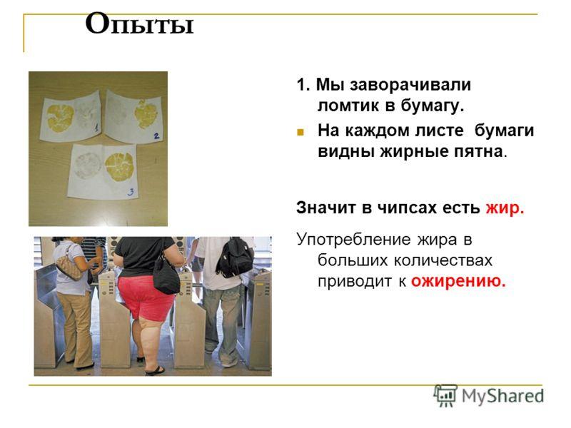 Опыты 1. Мы заворачивали ломтик в бумагу. На каждом листе бумаги видны жирные пятна. Значит в чипсах есть жир. Употребление жира в больших количествах приводит к ожирению.