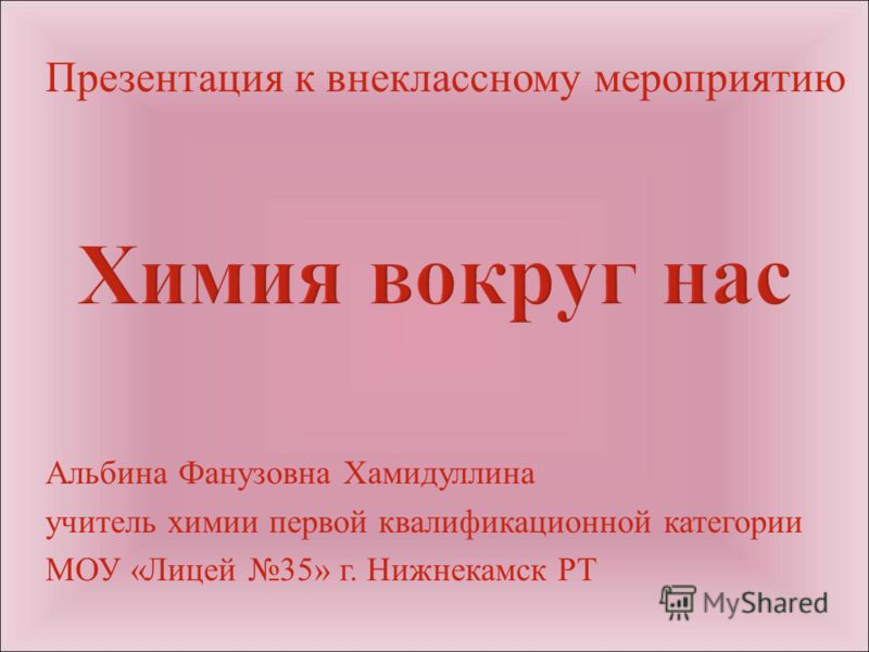 Презентация к внеклассному мероприятию Альбина Фанузовна Хамидуллина учитель химии первой квалификационной категории МОУ « Лицей 35» г. Нижнекамск РТ