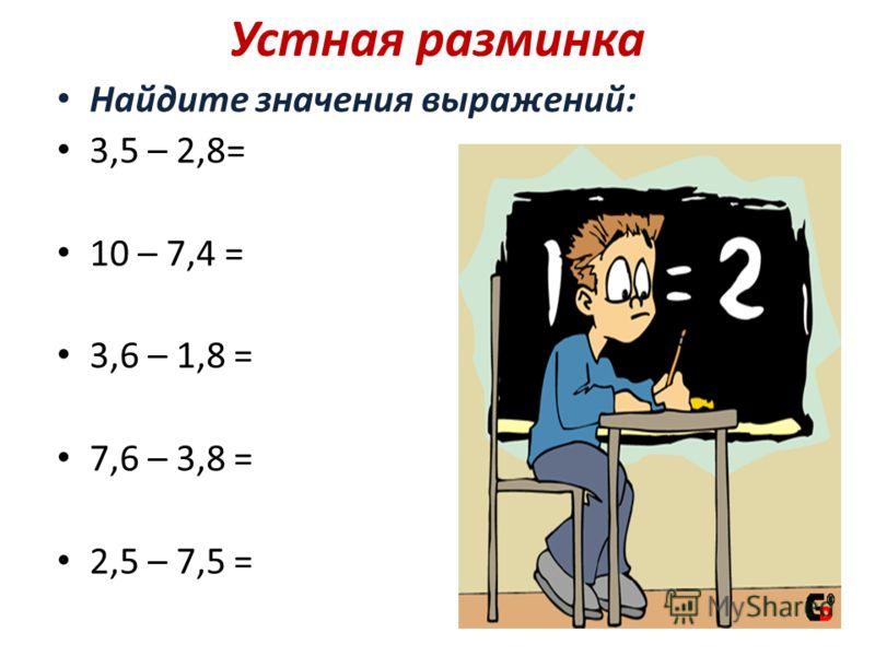 Устная разминка Найдите значения выражений: 3,5 – 2,8= 0,7 10 – 7,4 = 2,6 3,6 – 1,8 = 1,8 7,6 – 3,8 = 3,8 2,5 – 7,5 = ?