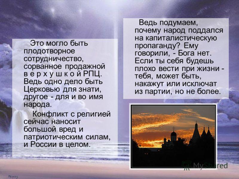Это могло быть плодотворное сотрудничество, сорванное продажной в е р х у ш к о й РПЦ. Ведь одно дело быть Церковью для знати, другое - для и во имя народа. Конфликт с религией сейчас наносит большой вред и патриотическим силам, и России в целом. Вед
