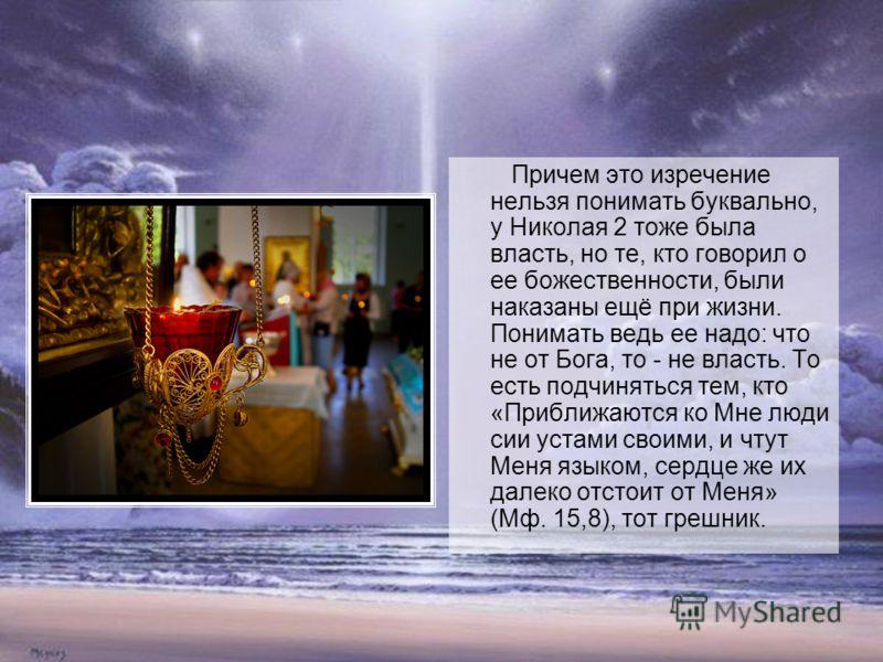 Причем это изречение нельзя понимать буквально, у Николая 2 тоже была власть, но те, кто говорил о ее божественности, были наказаны ещё при жизни. Понимать ведь ее надо: что не от Бога, то - не власть. То есть подчиняться тем, кто «Приближаются ко Мн
