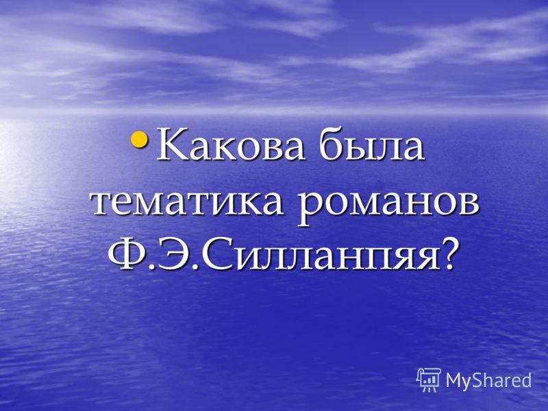 Какова была тематика романов Ф.Э.Силланпяя? Какова была тематика романов Ф.Э.Силланпяя?