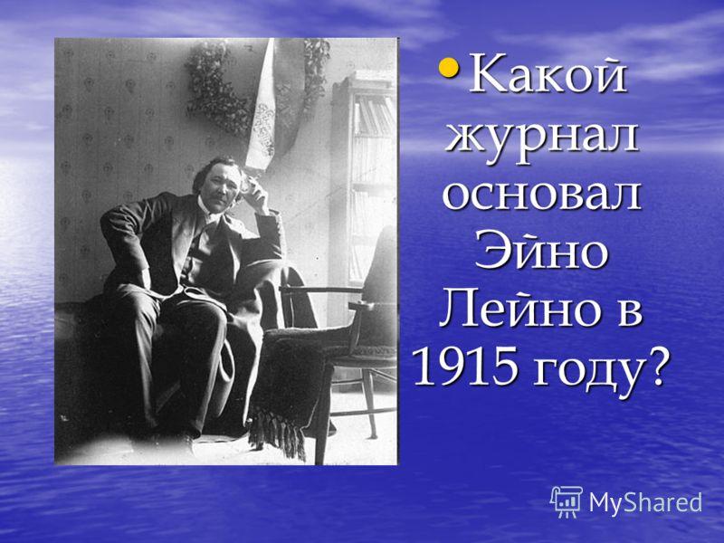 Какой журнал основал Эйно Лейно в 1915 году? Какой журнал основал Эйно Лейно в 1915 году?