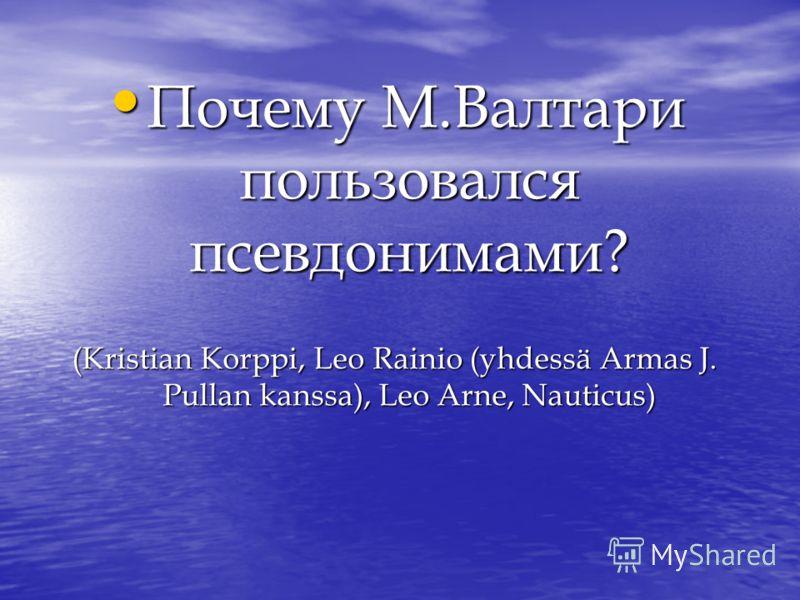 Почему М.Валтари пользовался псевдонимами? Почему М.Валтари пользовался псевдонимами? (Kristian Korppi, Leo Rainio (yhdessä Armas J. Pullan kanssa), Leo Arne, Nauticus)