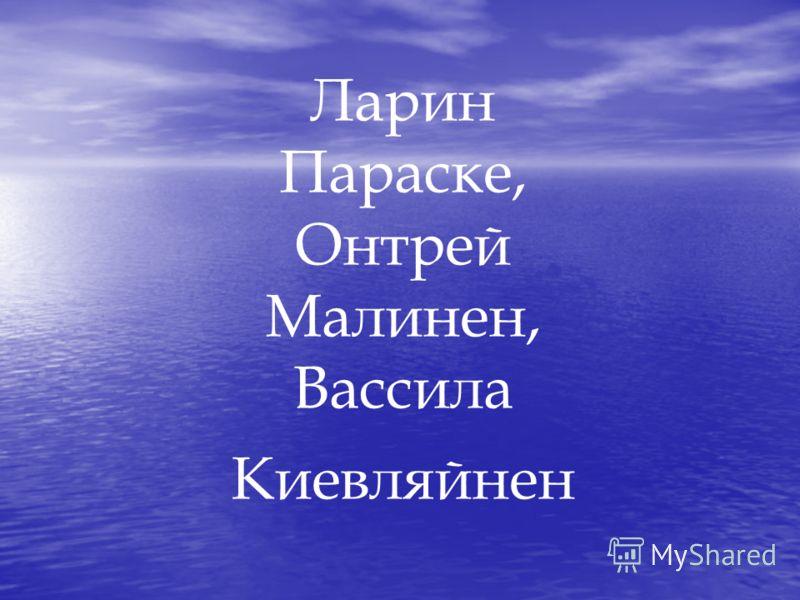 Ларин Параске, Онтрей Малинен, Вассила Киевляйнен