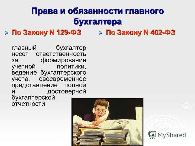 Права и обязанности главного бухгалтера По Закону N 129-ФЗ По Закону N 129-ФЗ главный бухгалтер несет ответственность за формирование учетной политики, ведение бухгалтерского учета, своевременное представление полной и достоверной бухгалтерской отчет