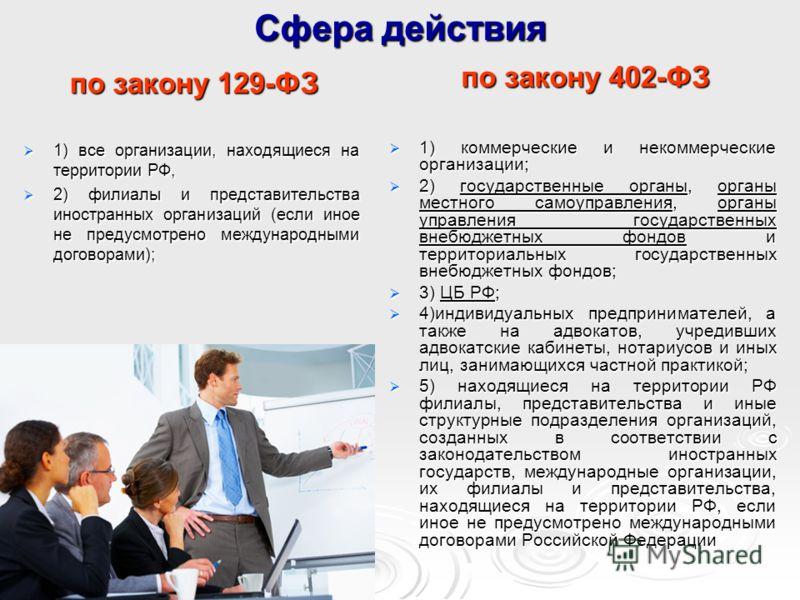 Сфера действия по закону 129-ФЗ по закону 402-ФЗ 1) все организации, находящиеся на территории РФ, 1) все организации, находящиеся на территории РФ, 2) филиалы и представительства иностранных организаций (если иное не предусмотрено международными дог
