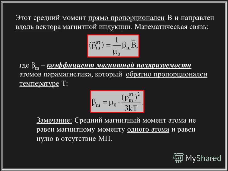 11 Этот средний момент прямо пропорционален B и направлен вдоль вектора магнитной индукции. Математическая связь: где βm βm – коэффициент магнитной поляризуемости атомов парамагнетика, который обратно пропорционален температуре Т: Замечание: Средний