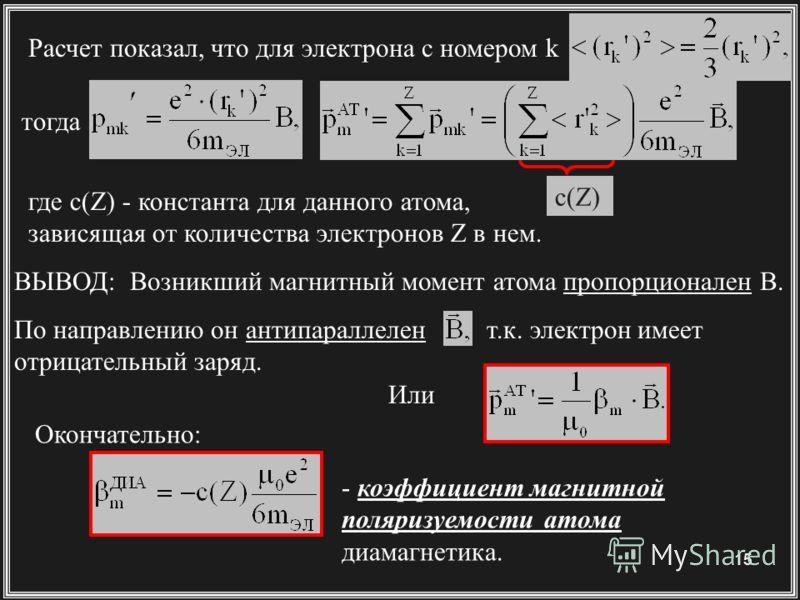 15 Расчет показал, что для электрона с номером k ВЫВОД: Возникший магнитный момент атома пропорционален В. По направлению он антипараллелен т.к. электрон имеет отрицательный заряд. Или - коэффициент магнитной поляризуемости атома диамагнетика. Оконча
