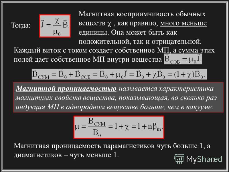 17 Магнитной проницаемостью называется характеристика магнитных свойств вещества, показывающая, во сколько раз индукция МП в однородном веществе больше, чем в вакууме. Магнитная восприимчивость обычных веществ, как правило, много меньше единицы. Она