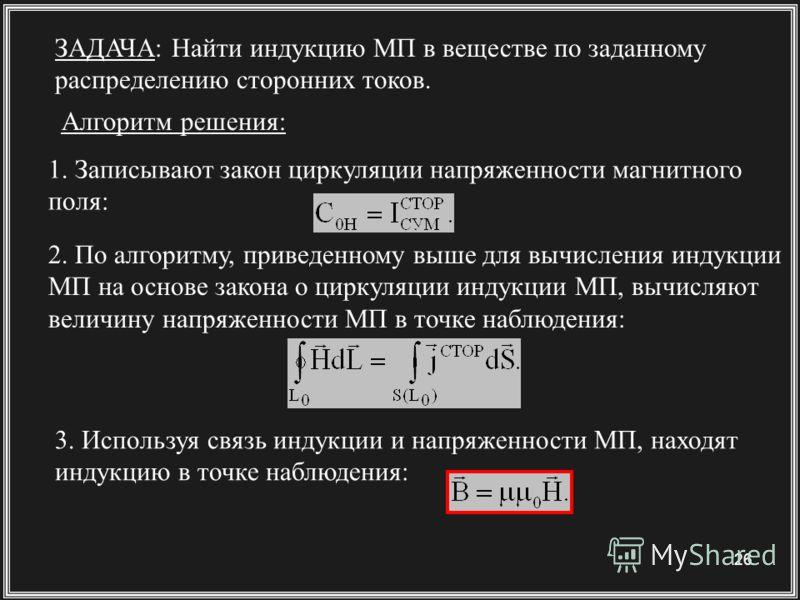 26 ЗАДАЧА: Найти индукцию МП в веществе по заданному распределению сторонних токов. 1. Записывают закон циркуляции напряженности магнитного поля: 2. По алгоритму, приведенному выше для вычисления индукции МП на основе закона о циркуляции индукции МП,