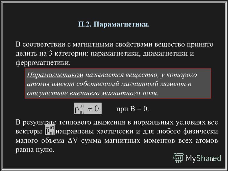 9 П.2. Парамагнетики. В соответствии с магнитными свойствами вещество принято делить на 3 категории: парамагнетики, диамагнетики и ферромагнетики. Парамагнетиком называется вещество, у которого атомы имеют собственный магнитный момент в отсутствие вн