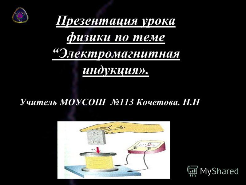 Презентация урока физики по темеЭлектромагнитная индукция». Учитель МОУСОШ 113 Кочетова. Н.Н