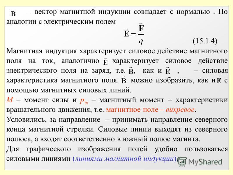 – вектор магнитной индукции совпадает с нормалью. По аналогии с электрическим полем (15.1.4) Магнитная индукция характеризует силовое действие магнитного поля на ток, аналогично характеризует силовое действие электрического поля на заряд, т.е., как и