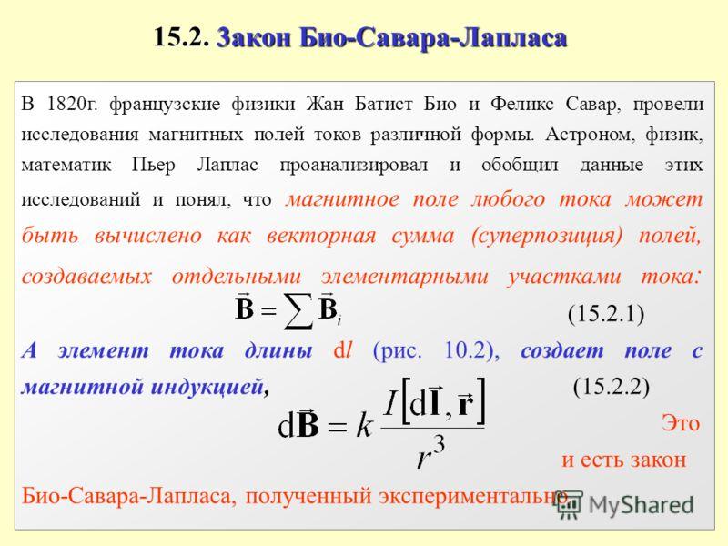 15.2. 3акон Био-Савара-Лапласа В 1820г. французские физики Жан Батист Био и Феликс Савар, провели исследования магнитных полей токов различной формы. Астроном, физик, математик Пьер Лаплас проанализировал и обобщил данные этих исследований и понял, ч