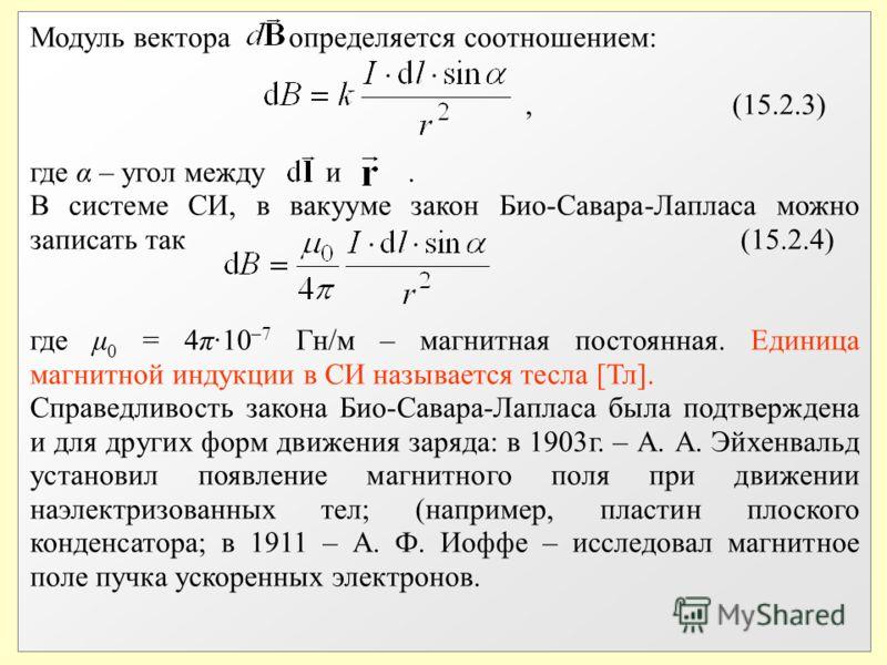 Модуль вектора определяется соотношением:, (15.2.3) где α – угол между и. В системе СИ, в вакууме закон Био-Савара-Лапласа можно записать так (15.2.4) где μ 0 = 4π·10 –7 Гн/м – магнитная постоянная. Единица магнитной индукции в СИ называется тесла [Т