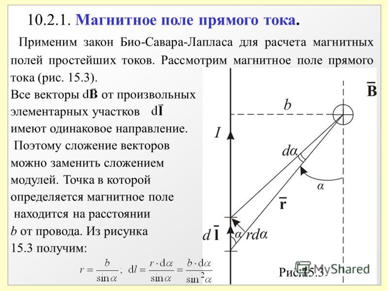 10.2.1. Магнитное поле прямого тока. Применим закон Био-Савара-Лапласа для расчета магнитных полей простейших токов. Рассмотрим магнитное поле прямого тока (рис. 15.3). Все векторы от произвольных элементарных участков имеют одинаковое направление. П