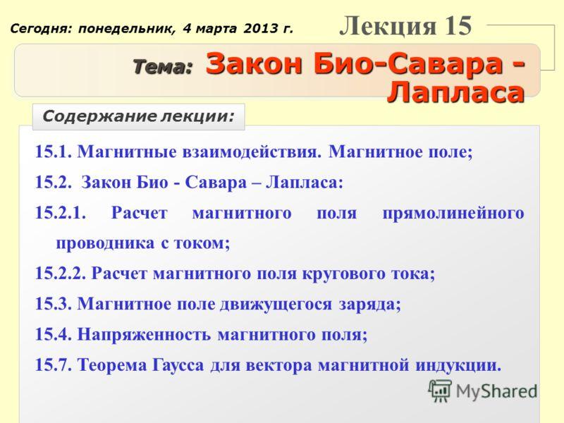 Лекция 15 Тема: Закон Био-Савара - Лапласа 15.1. Магнитные взаимодействия. Магнитное поле; 15.2. Закон Био - Савара – Лапласа: 15.2.1. Расчет магнитного поля прямолинейного проводника с током; 15.2.2. Расчет магнитного поля кругового тока; 15.3. Магн