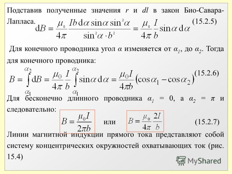 Подставив полученные значения r и dl в закон Био-Савара- Лапласа. (15.2.5) Для конечного проводника угол α изменяется от α 1, до α 2. Тогда для конечного проводника: (15.2.6) Для бесконечно длинного проводника α 1 = 0, а α 2 = π и следовательно: или
