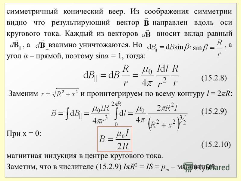 симметричный конический веер. Из соображения симметрии видно что результирующий вектор направлен вдоль оси кругового тока. Каждый из векторов вносит вклад равный, а взаимно уничтожаются. Но,, а угол α – прямой, поэтому sinα = 1, тогда: (15.2.8) (15.2