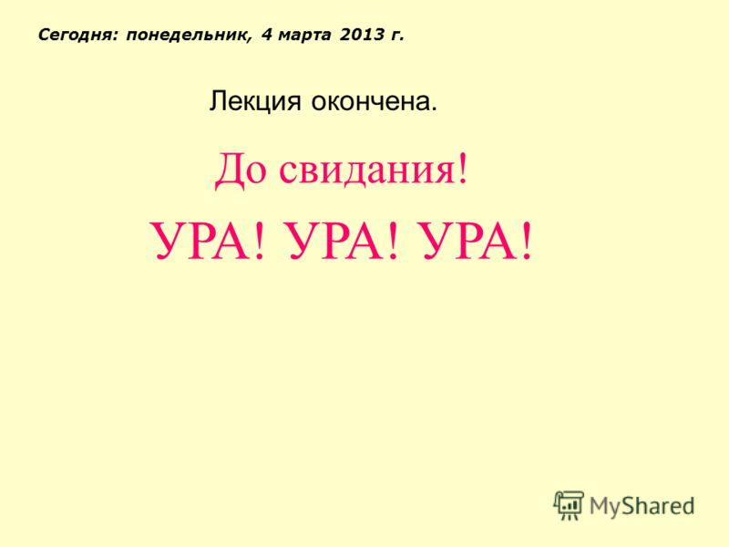 Лекция окончена. Сегодня: понедельник, 4 марта 2013 г. До свидания! УРА! УРА! УРА!