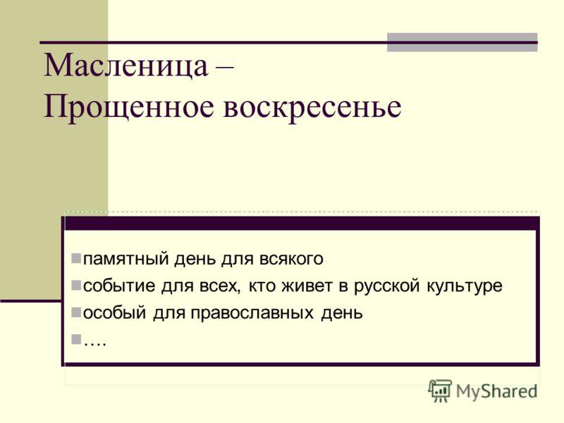 Масленица – Прощенное воскресенье памятный день для всякого событие для всех, кто живет в русской культуре особый для православных день ….