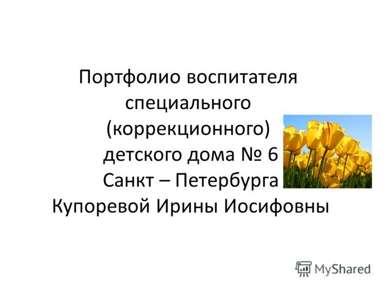 Портфолио воспитателя специального (коррекционного) детского дома 6 Санкт – Петербурга Купоревой Ирины Иосифовны