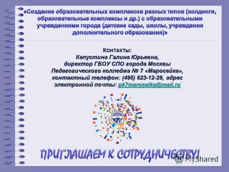 К ОНТАКТЫ : Капустина Галина Юрьевна, директор ГБОУ СПО города Москвы Педагогического колледжа 7 «Маросейка», контактный телефон: (495) 623-12-29, адрес электронной почты: pk7maroseika@mail.ru pk7maroseika@mail.ru