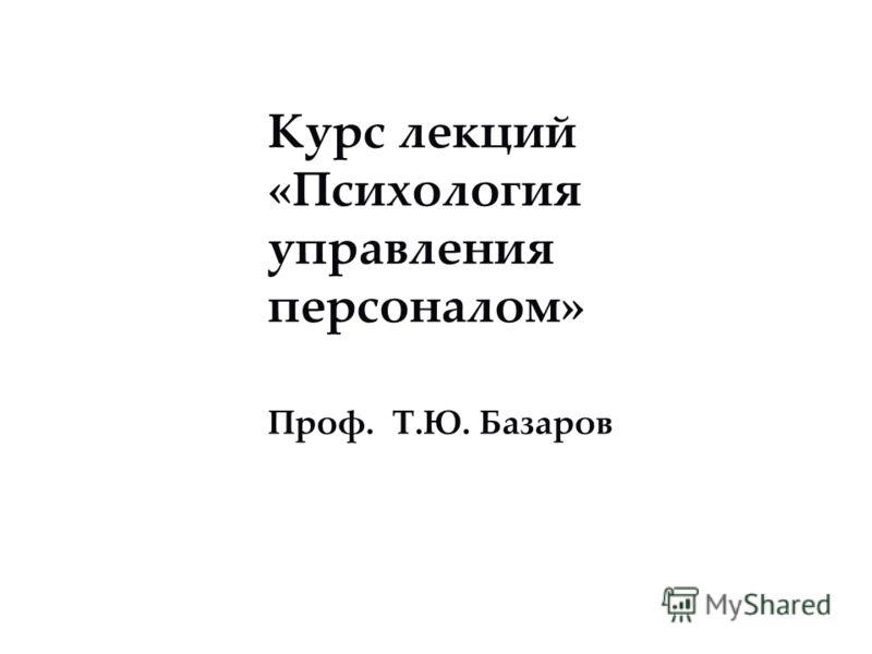 Курс лекций «Психология управления персоналом» Проф. Т.Ю. Базаров
