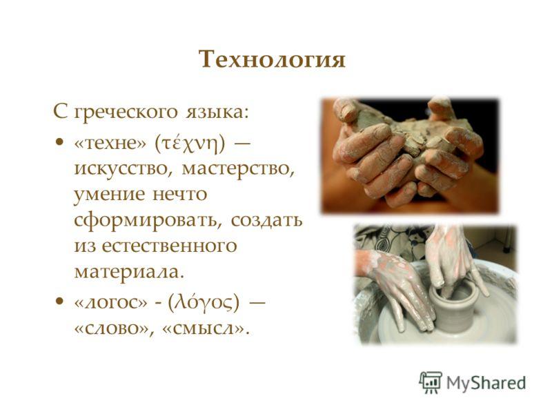 Технология С греческого языка: «техне» (τέχνη) искусство, мастерство, умение нечто сформировать, создать из естественного материала. «логос» - (λόγος) «слово», «смысл».