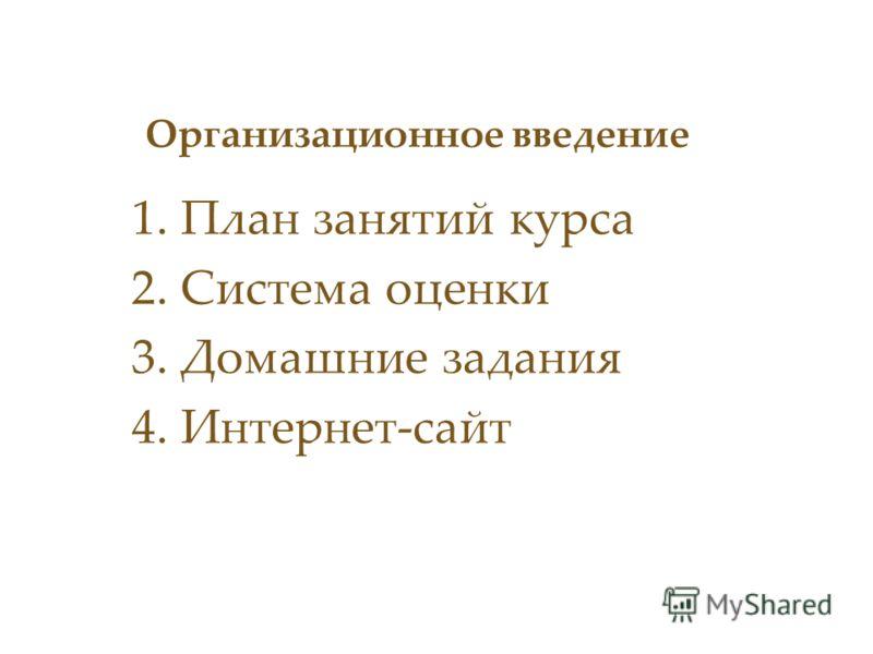 Организационное введение 1.План занятий курса 2.Система оценки 3.Домашние задания 4.Интернет-сайт