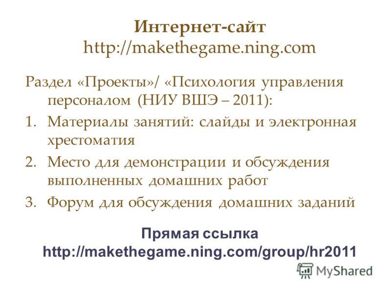 Интернет-сайт http://makethegame.ning.com Раздел «Проекты»/ «Психология управления персоналом (НИУ ВШЭ – 2011): 1.Материалы занятий: слайды и электронная хрестоматия 2.Место для демонстрации и обсуждения выполненных домашних работ 3.Форум для обсужде