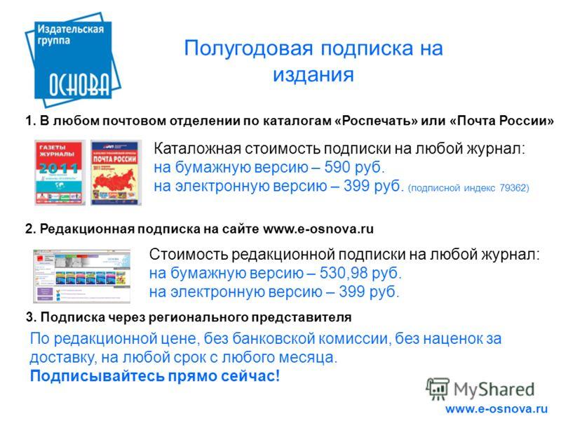 Полугодовая подписка на издания www.e-osnova.ru 3. Подписка через регионального представителя По редакционной цене, без банковской комиссии, без наценок за доставку, на любой срок с любого месяца. Подписывайтесь прямо сейчас! 1. В любом почтовом отде
