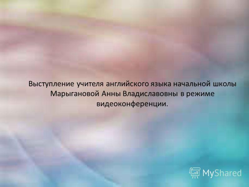 Выступление учителя английского языка начальной школы Марыгановой Анны Владиславовны в режиме видеоконференции.