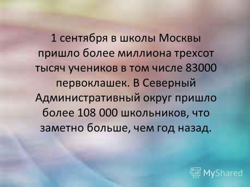 1 сентября в школы Москвы пришло более миллиона трехсот тысяч учеников в том числе 83000 первоклашек. В Северный Административный округ пришло более 108 000 школьников, что заметно больше, чем год назад.