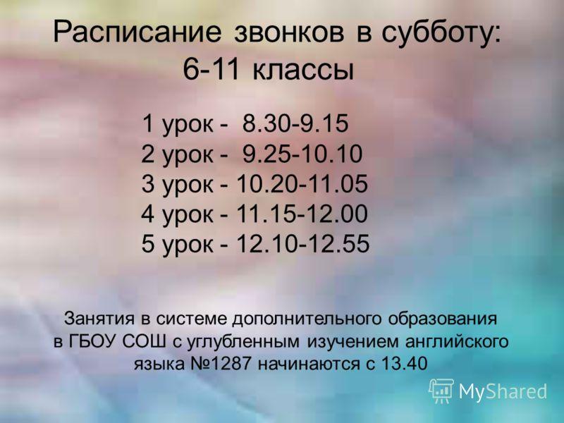 Расписание звонков в субботу: 6-11 классы 1 урок - 8.30-9.15 2 урок - 9.25-10.10 3 урок - 10.20-11.05 4 урок - 11.15-12.00 5 урок - 12.10-12.55 Занятия в системе дополнительного образования в ГБОУ СОШ с углубленным изучением английского языка 1287 на