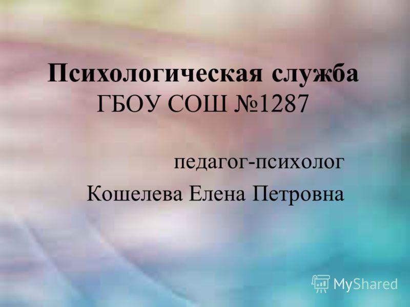 Психологическая служба ГБОУ СОШ 1287 педагог-психолог Кошелева Елена Петровна