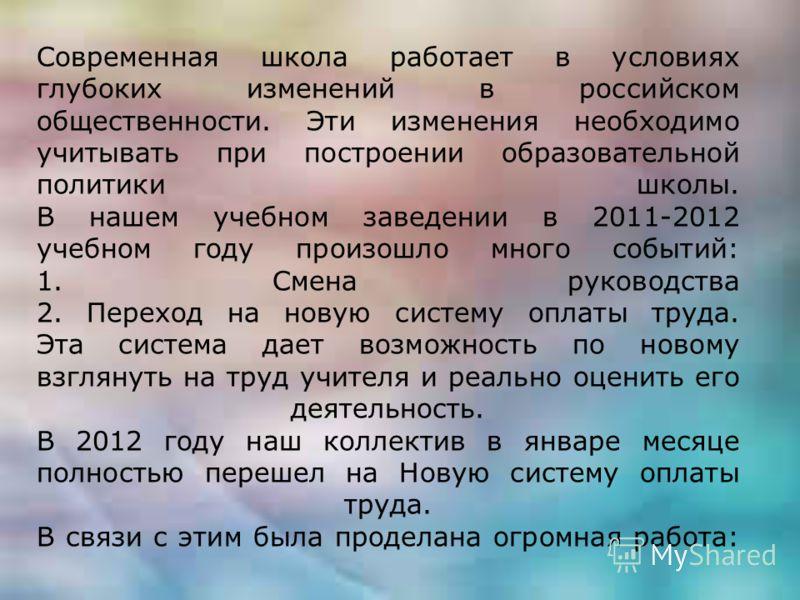 Современная школа работает в условиях глубоких изменений в российском общественности. Эти изменения необходимо учитывать при построении образовательной политики школы. В нашем учебном заведении в 2011-2012 учебном году произошло много событий: 1. Сме