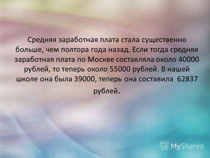 Средняя заработная плата стала существенно больше, чем полтора года назад. Если тогда средняя заработная плата по Москве составляла около 40000 рублей, то теперь около 55000 рублей. В нашей школе она была 39000, теперь она составила 62837 рублей.