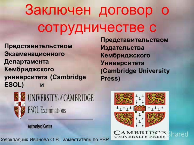 Заключен договор о сотрудничестве с Представительством Экзаменационного Департамента Кембриджского университета (Cambridge ESOL) и Представительством Издательства Кембриджского Университета (Cambridge University Press) Содокладчик Иванова О.В.- замес