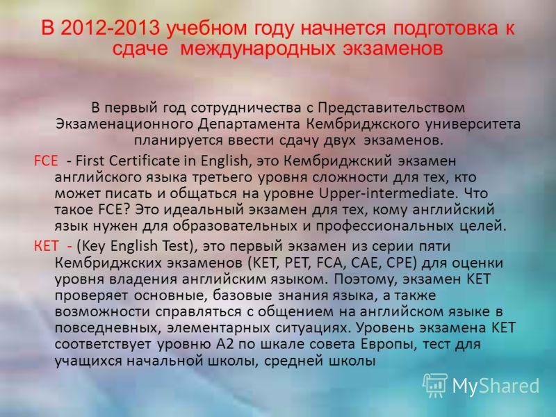 В 2012-2013 учебном году начнется подготовка к сдаче международных экзаменов В первый год сотрудничества с Представительством Экзаменационного Департамента Кембриджского университета планируется ввести сдачу двух экзаменов. FCE - First Certificate in